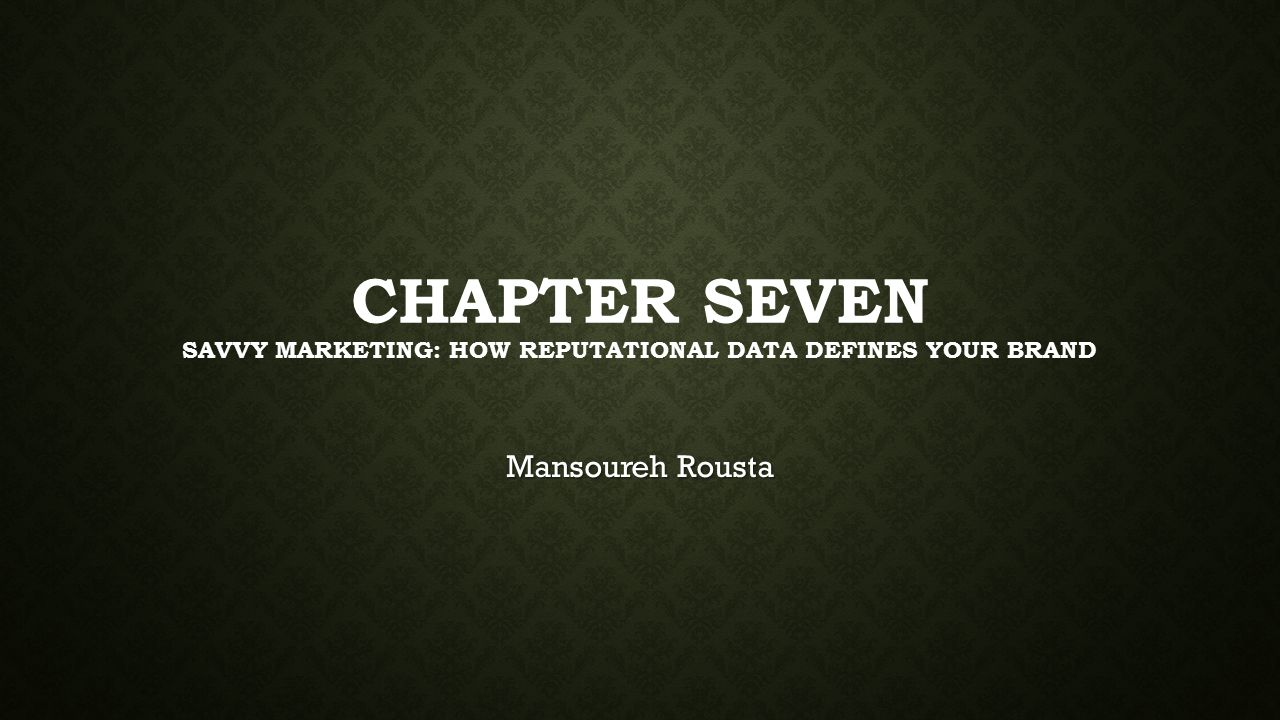 CHAPTER SEVEN SAVVY MARKETING: HOW REPUTATIONAL DATA DEFINES YOUR BRAND Mansoureh Rousta