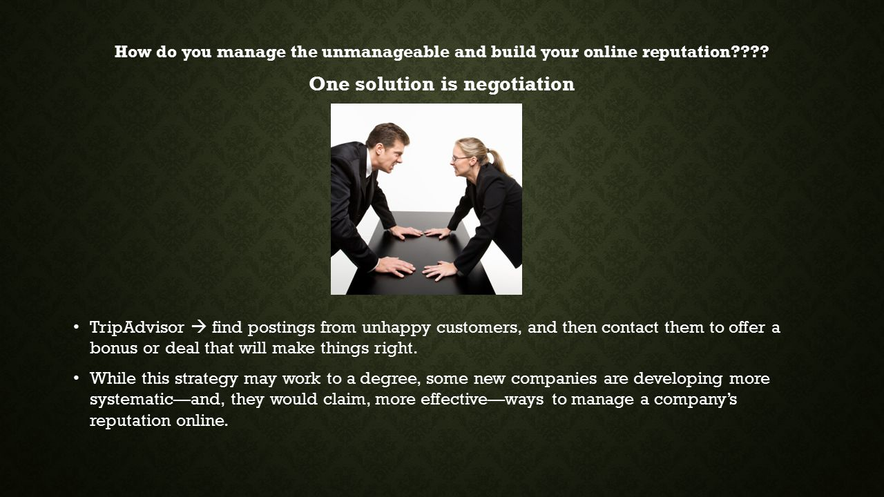 How do you manage the unmanageable and build your online reputation???? One solution is negotiation TripAdvisor  find postings from unhappy customers