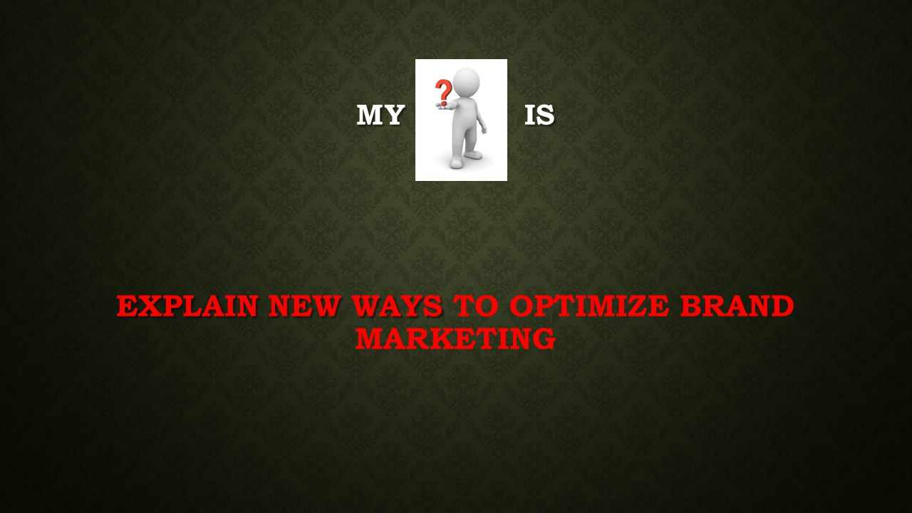 MY IS EXPLAIN NEW WAYS MY IS EXPLAIN NEW WAYS TO OPTIMIZE BRAND MARKETING