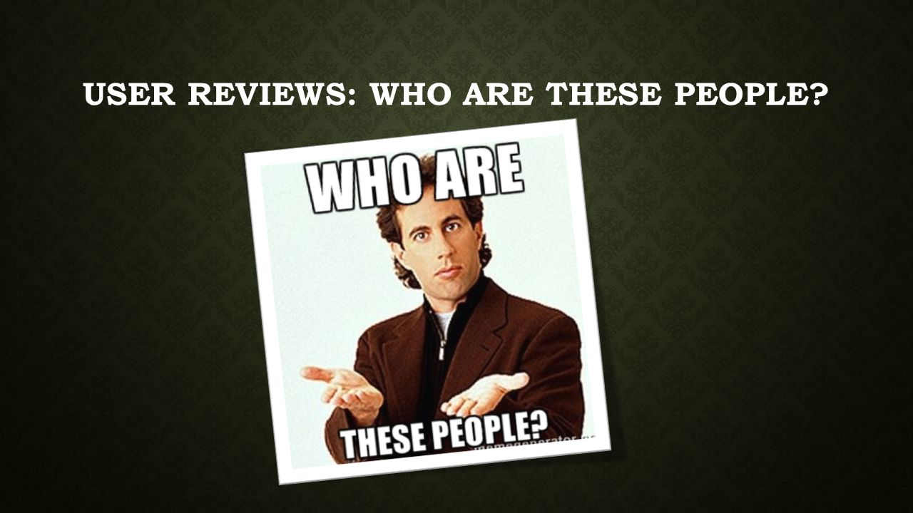 USER REVIEWS: WHO ARE THESE PEOPLE