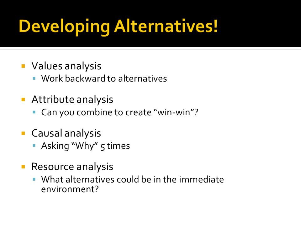  Values analysis  Work backward to alternatives  Attribute analysis  Can you combine to create win-win .