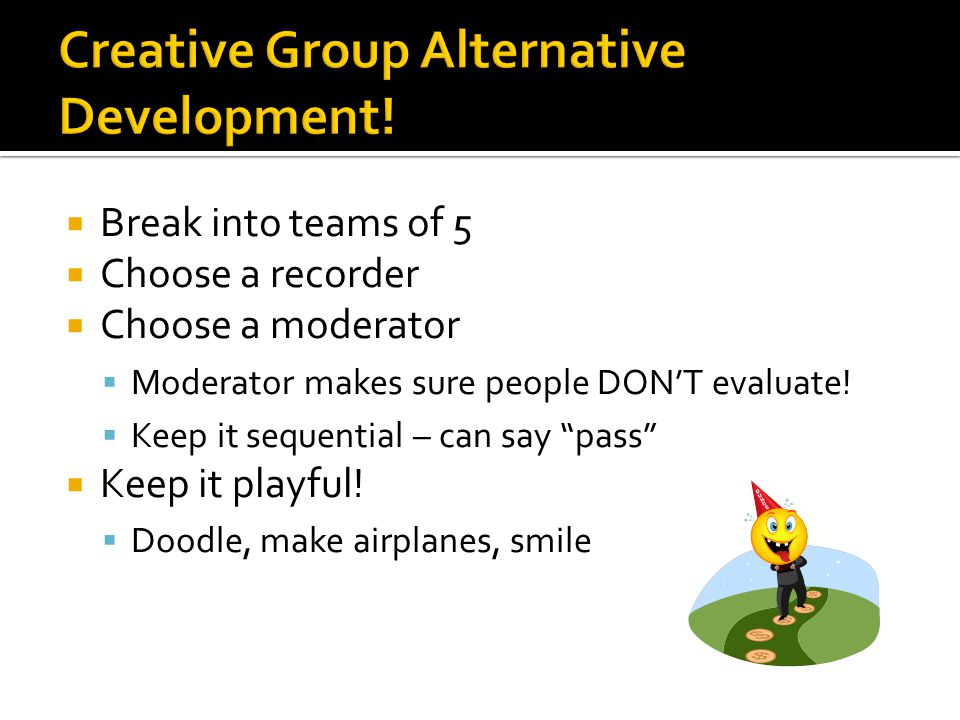  Break into teams of 5  Choose a recorder  Choose a moderator  Moderator makes sure people DON'T evaluate.