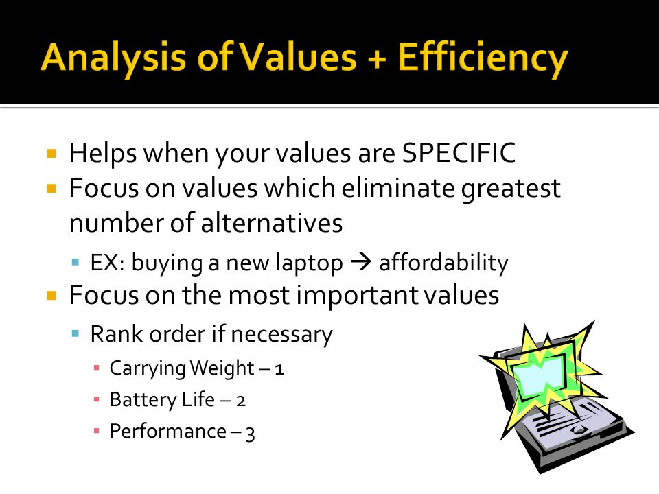  Helps when your values are SPECIFIC  Focus on values which eliminate greatest number of alternatives  EX: buying a new laptop  affordability  Focus on the most important values  Rank order if necessary ▪ Carrying Weight – 1 ▪ Battery Life – 2 ▪ Performance – 3