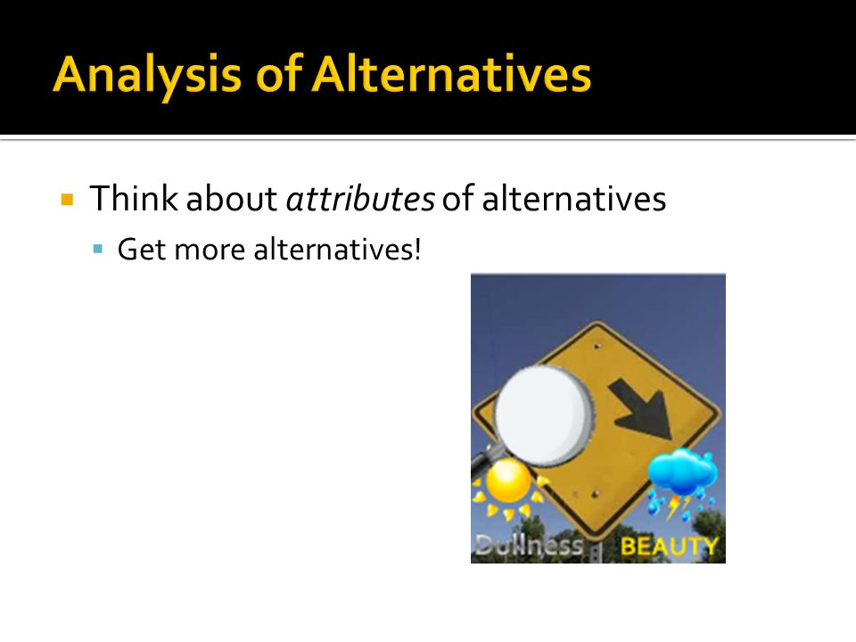 Think about attributes of alternatives  Get more alternatives!