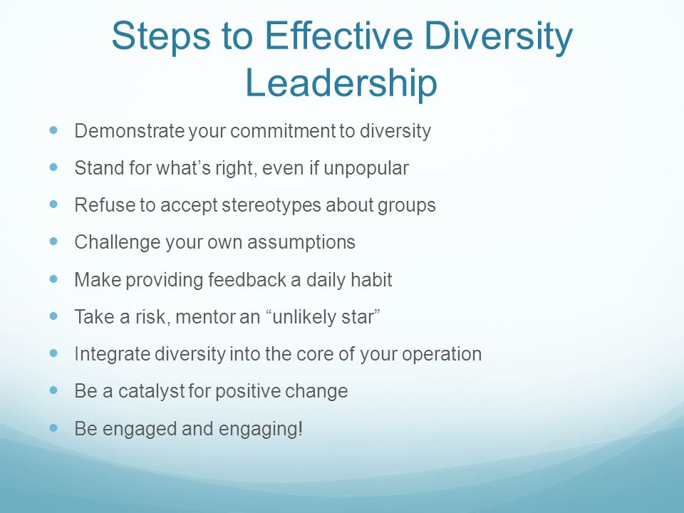 Steps to Effective Diversity Leadership Demonstrate your commitment to diversity Stand for what's right, even if unpopular Refuse to accept stereotypes about groups Challenge your own assumptions Make providing feedback a daily habit Take a risk, mentor an unlikely star Integrate diversity into the core of your operation Be a catalyst for positive change Be engaged and engaging!