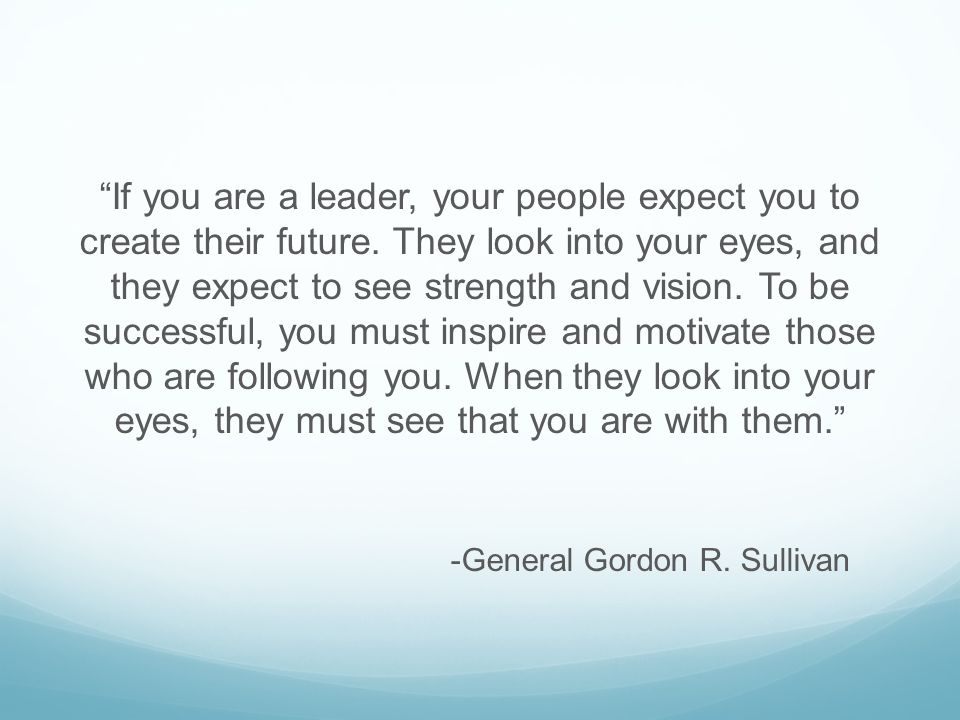 If you are a leader, your people expect you to create their future.