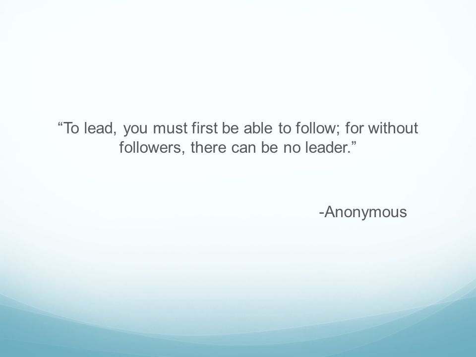 To lead, you must first be able to follow; for without followers, there can be no leader. -Anonymous
