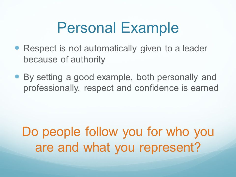 Personal Example Respect is not automatically given to a leader because of authority By setting a good example, both personally and professionally, respect and confidence is earned Do people follow you for who you are and what you represent