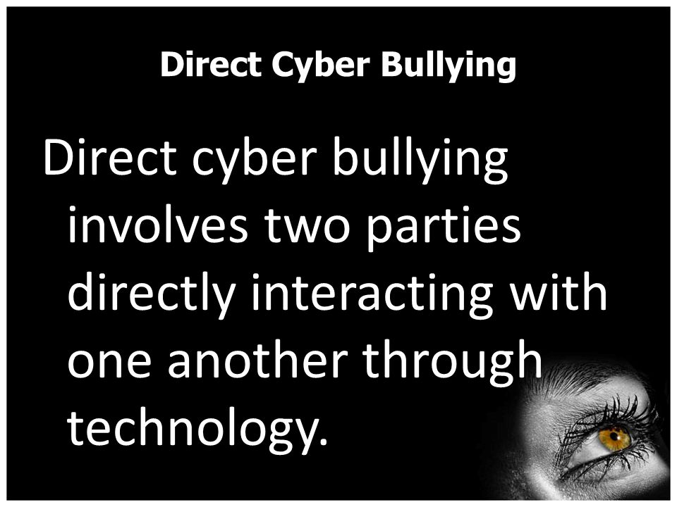 Direct Cyber Bullying Direct cyber bullying involves two parties directly interacting with one another through technology.