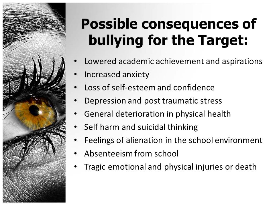 Possible consequences of bullying for the Target: Lowered academic achievement and aspirations Increased anxiety Loss of self-esteem and confidence Depression and post traumatic stress General deterioration in physical health Self harm and suicidal thinking Feelings of alienation in the school environment Absenteeism from school Tragic emotional and physical injuries or death