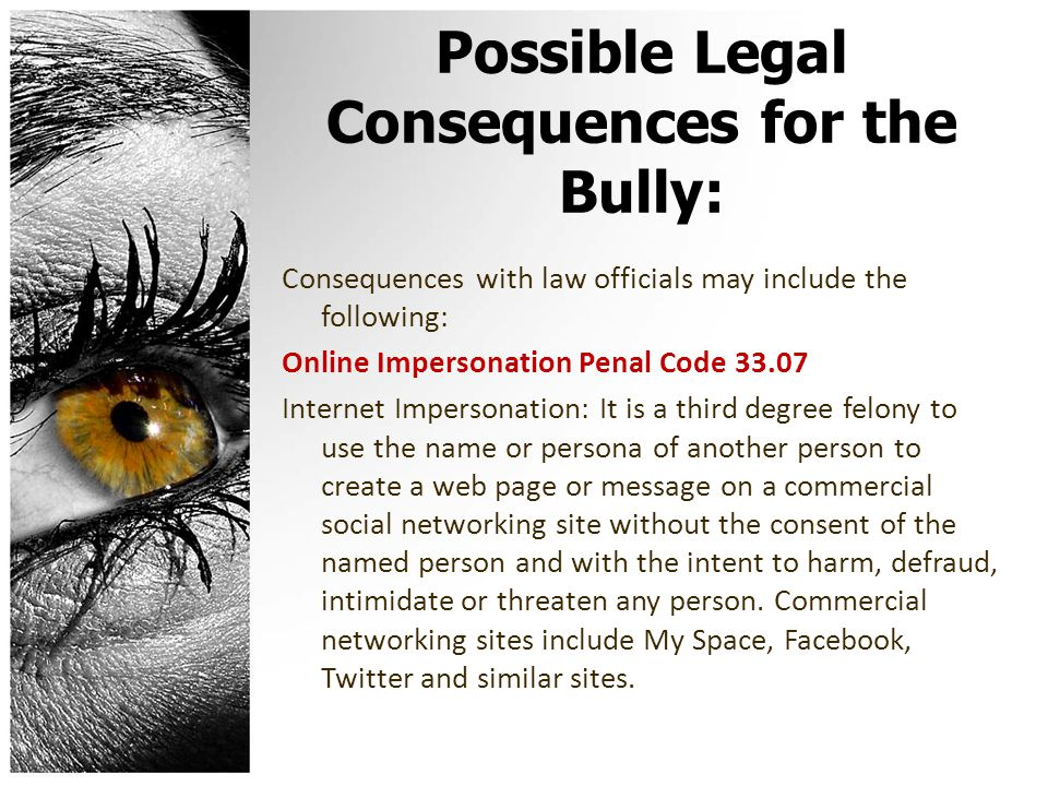 Possible Legal Consequences for the Bully: Consequences with law officials may include the following: Online Impersonation Penal Code 33.07 Internet Impersonation: It is a third degree felony to use the name or persona of another person to create a web page or message on a commercial social networking site without the consent of the named person and with the intent to harm, defraud, intimidate or threaten any person.