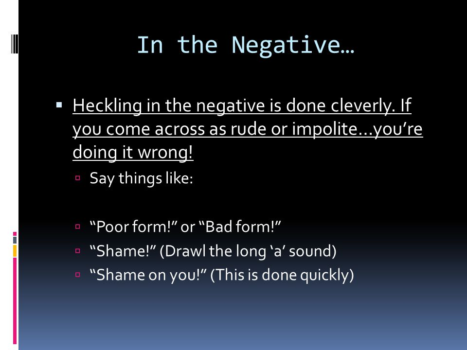 In the Negative…  Heckling in the negative is done cleverly.