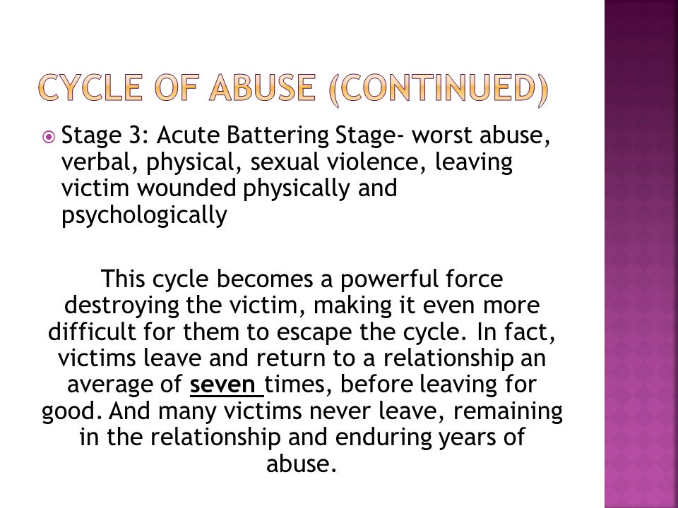  Stage 3: Acute Battering Stage- worst abuse, verbal, physical, sexual violence, leaving victim wounded physically and psychologically This cycle becomes a powerful force destroying the victim, making it even more difficult for them to escape the cycle.