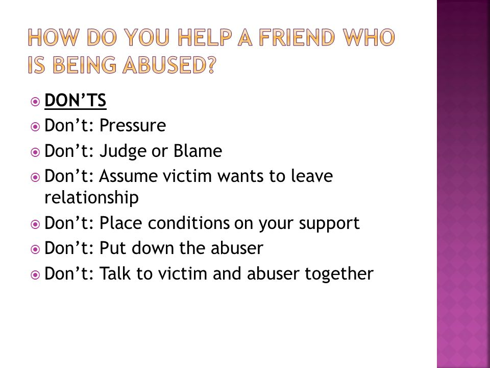  DON'TS  Don't: Pressure  Don't: Judge or Blame  Don't: Assume victim wants to leave relationship  Don't: Place conditions on your support  Don't: Put down the abuser  Don't: Talk to victim and abuser together