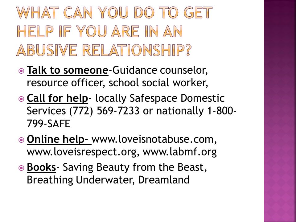  Talk to someone-Guidance counselor, resource officer, school social worker,  Call for help- locally Safespace Domestic Services (772) 569-7233 or nationally 1-800- 799-SAFE  Online help- www.loveisnotabuse.com, www.loveisrespect.org, www.labmf.org  Books- Saving Beauty from the Beast, Breathing Underwater, Dreamland
