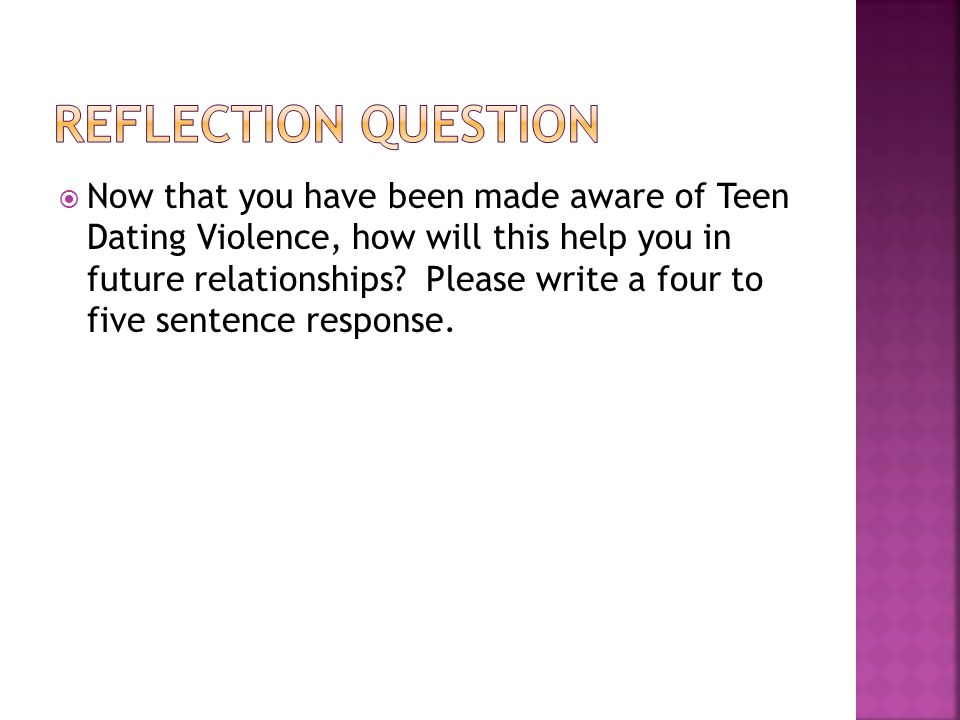  Now that you have been made aware of Teen Dating Violence, how will this help you in future relationships.