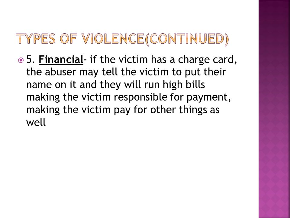  5. Financial- if the victim has a charge card, the abuser may tell the victim to put their name on it and they will run high bills making the victim