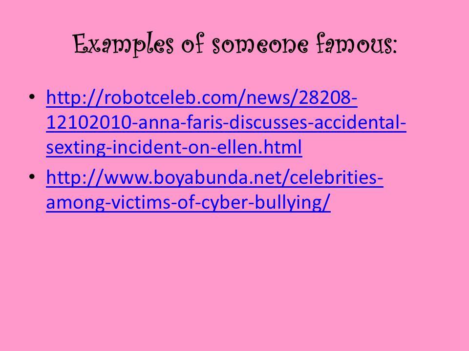 Examples of someone famous: http://robotceleb.com/news/28208- 12102010-anna-faris-discusses-accidental- sexting-incident-on-ellen.html http://robotceleb.com/news/28208- 12102010-anna-faris-discusses-accidental- sexting-incident-on-ellen.html http://www.boyabunda.net/celebrities- among-victims-of-cyber-bullying/ http://www.boyabunda.net/celebrities- among-victims-of-cyber-bullying/