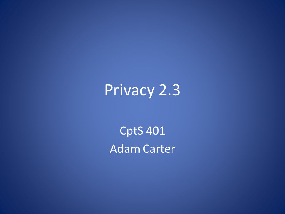 Privacy 2.3 CptS 401 Adam Carter