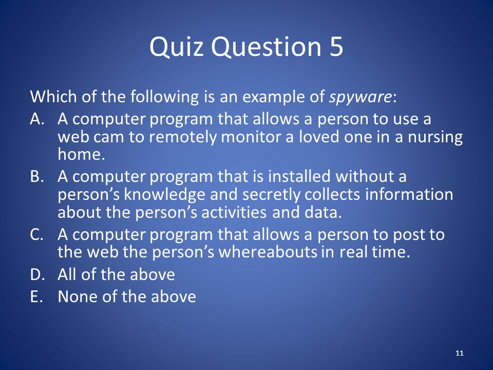 Quiz Question 5 Which of the following is an example of spyware: A.A computer program that allows a person to use a web cam to remotely monitor a loved one in a nursing home.