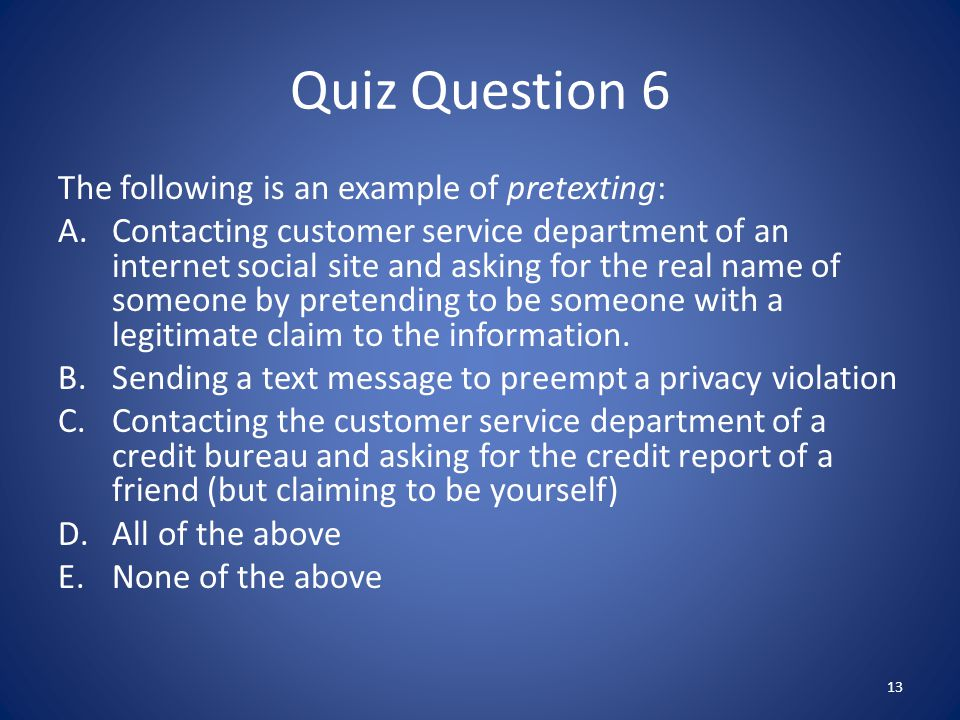 Quiz Question 6 The following is an example of pretexting: A.Contacting customer service department of an internet social site and asking for the real name of someone by pretending to be someone with a legitimate claim to the information.