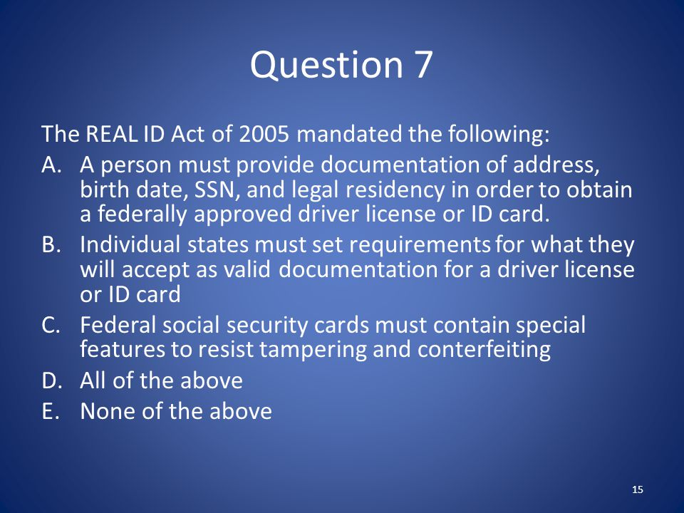 Question 7 The REAL ID Act of 2005 mandated the following: A.A person must provide documentation of address, birth date, SSN, and legal residency in order to obtain a federally approved driver license or ID card.
