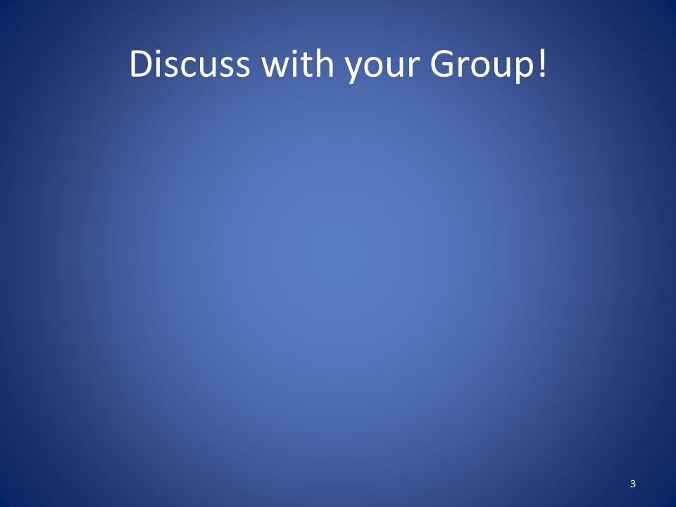 Discuss with your Group! 3