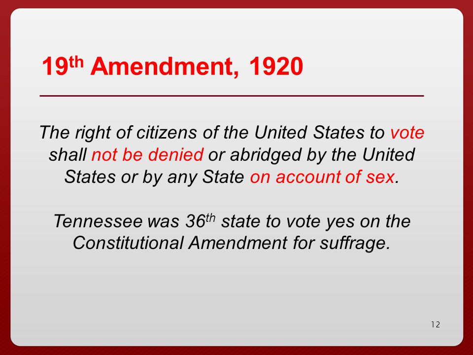 12 19 th Amendment, 1920 The right of citizens of the United States to vote shall not be denied or abridged by the United States or by any State on ac
