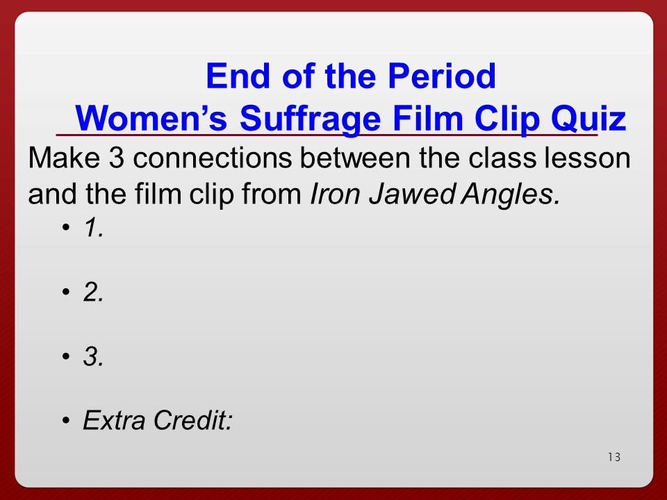 13 End of the Period Women's Suffrage Film Clip Quiz Make 3 connections between the class lesson and the film clip from Iron Jawed Angles. 1. 2. 3. Ex