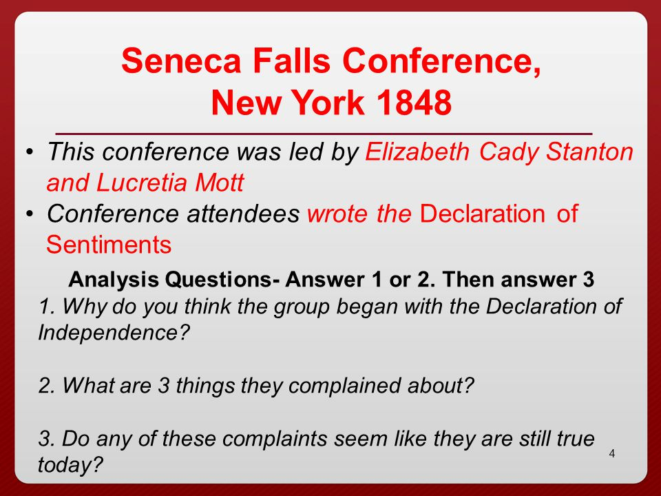 4 Seneca Falls Conference, New York 1848 This conference was led by Elizabeth Cady Stanton and Lucretia Mott Conference attendees wrote the Declaratio