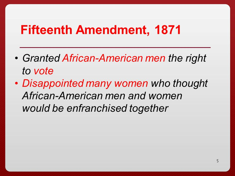5 Fifteenth Amendment, 1871 Granted African-American men the right to vote Disappointed many women who thought African-American men and women would be