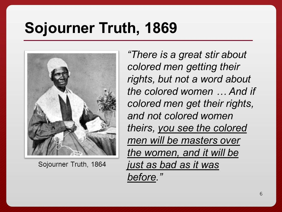"6 Sojourner Truth, 1869 ""There is a great stir about colored men getting their rights, but not a word about the colored women … And if colored men get"