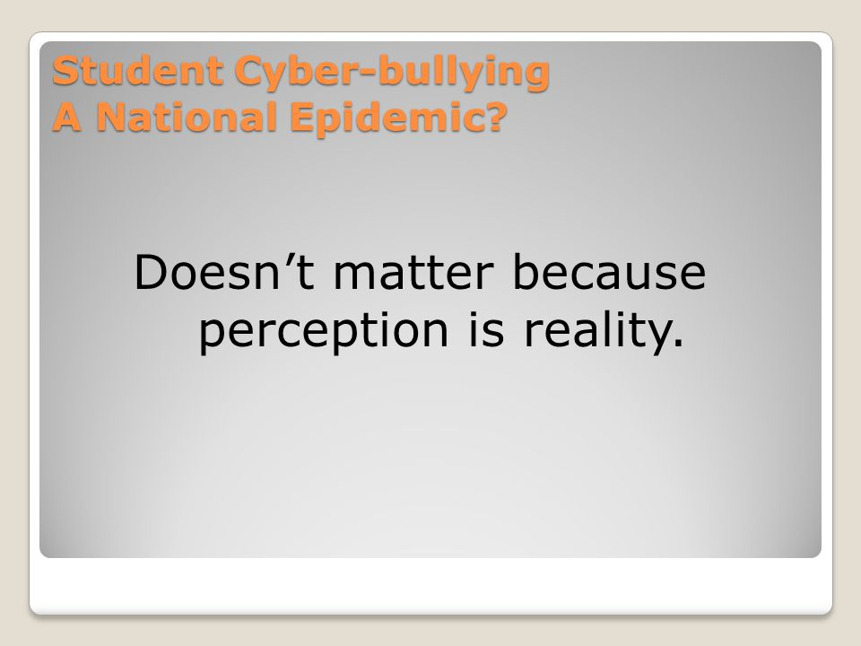 Student Cyber-bullying A National Epidemic Doesn't matter because perception is reality.