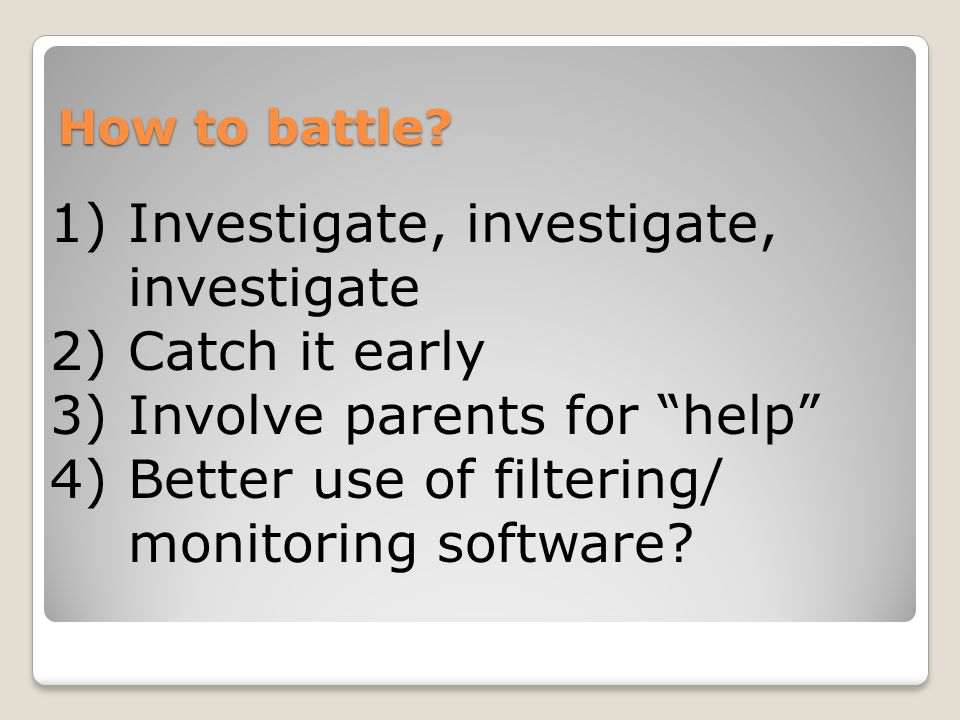 """How to battle? 1)Investigate, investigate, investigate 2)Catch it early 3)Involve parents for """"help"""" 4)Better use of filtering/ monitoring software?"""