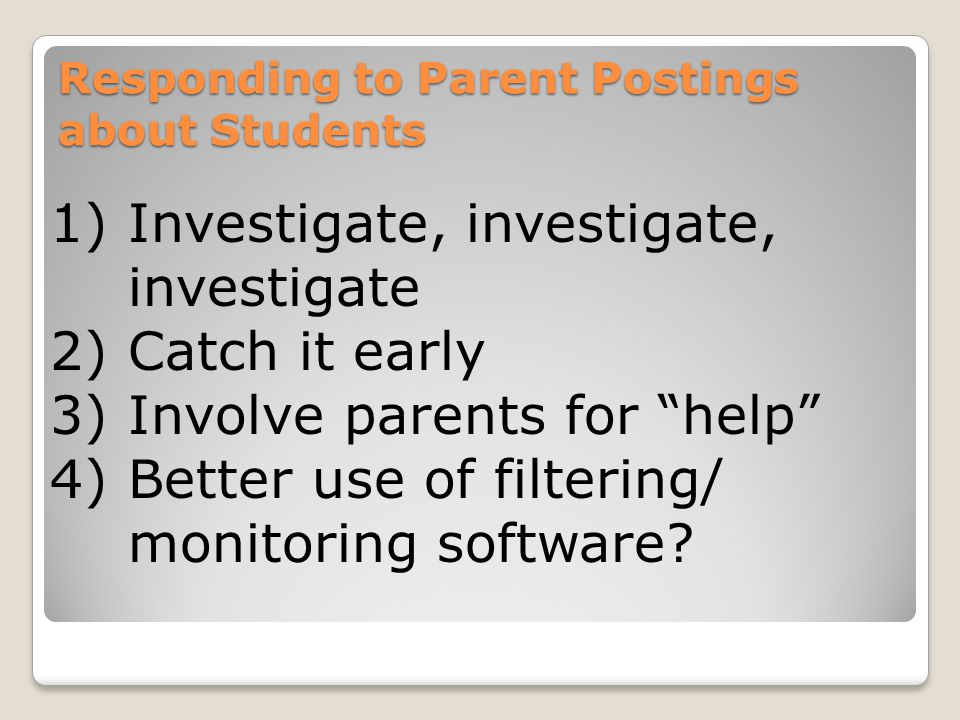 Responding to Parent Postings about Students 1)Investigate, investigate, investigate 2)Catch it early 3)Involve parents for help 4)Better use of filtering/ monitoring software