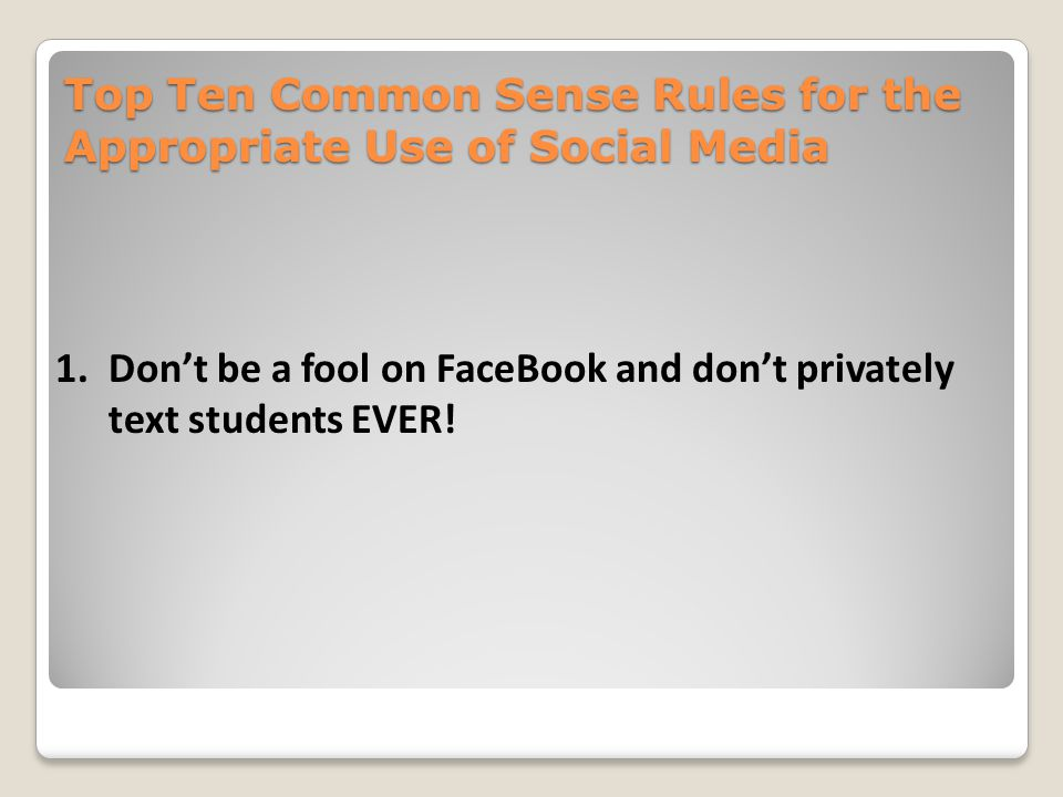 Top Ten Common Sense Rules for the Appropriate Use of Social Media 1.Don't be a fool on FaceBook and don't privately text students EVER!