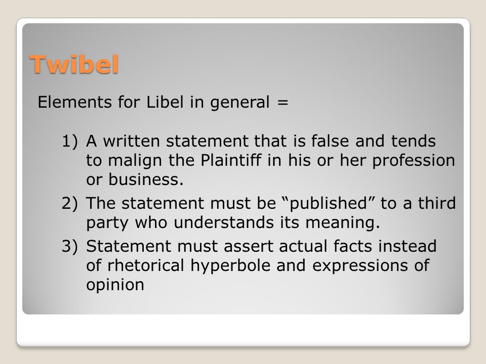 Twibel Elements for Libel in general = 1)A written statement that is false and tends to malign the Plaintiff in his or her profession or business.