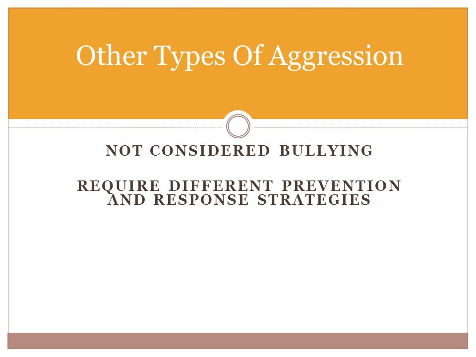 NOT CONSIDERED BULLYING REQUIRE DIFFERENT PREVENTION AND RESPONSE STRATEGIES Other Types Of Aggression