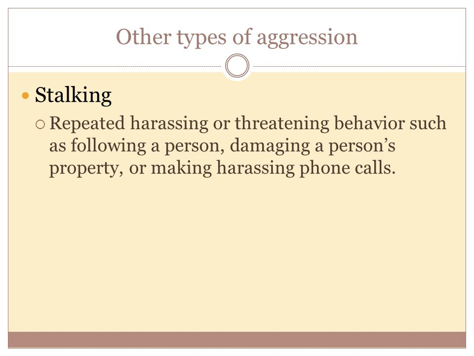 Other types of aggression Stalking  Repeated harassing or threatening behavior such as following a person, damaging a person's property, or making ha
