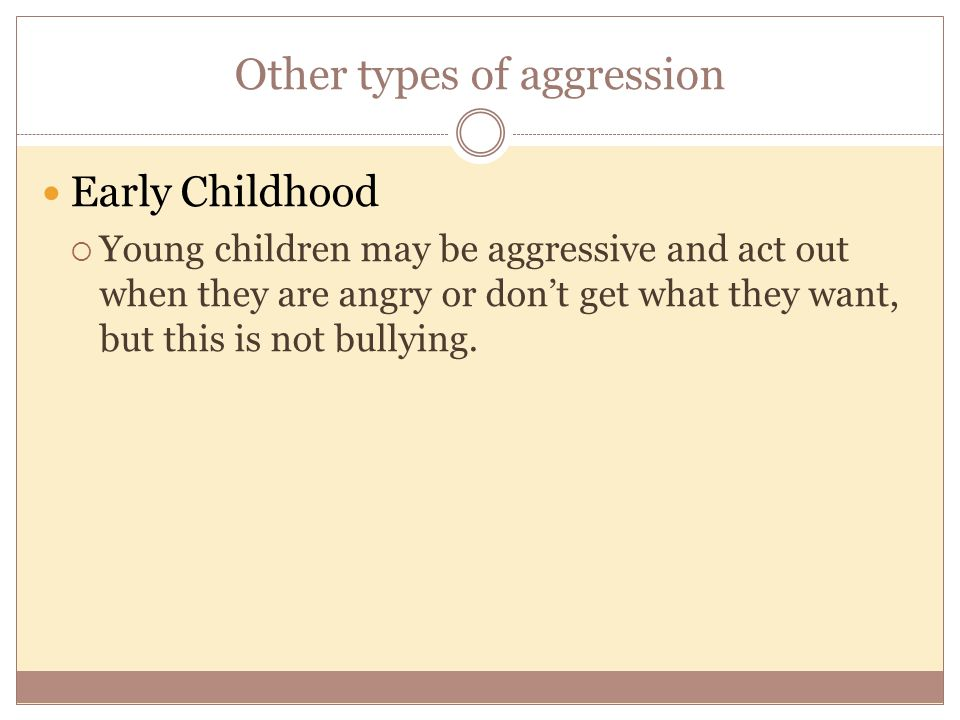Other types of aggression Early Childhood  Young children may be aggressive and act out when they are angry or don't get what they want, but this is not bullying.