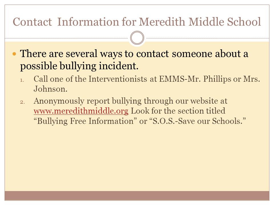 Contact Information for Meredith Middle School There are several ways to contact someone about a possible bullying incident. 1. Call one of the Interv
