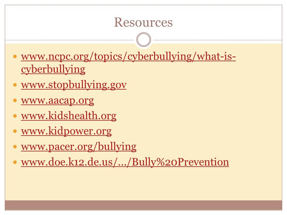 Resources www.ncpc.org/topics/cyberbullying/what-is- cyberbullying www.ncpc.org/topics/cyberbullying/what-is- cyberbullying www.stopbullying.gov www.aacap.org www.kidshealth.org www.kidpower.org www.pacer.org/bullying www.doe.k12.de.us/.../Bully%20Prevention