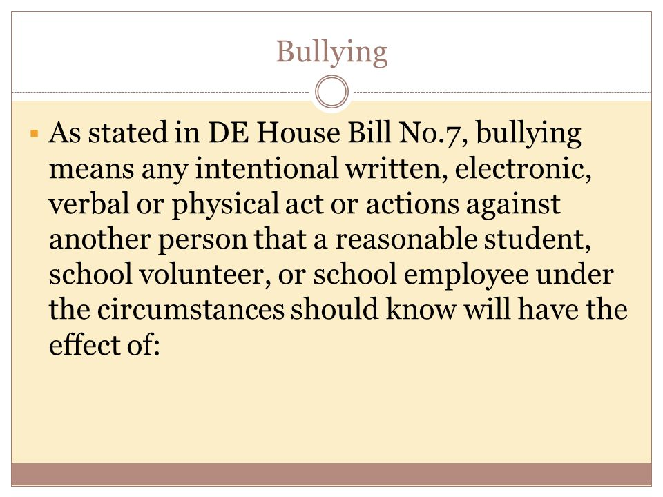 Bullying  As stated in DE House Bill No.7, bullying means any intentional written, electronic, verbal or physical act or actions against another person that a reasonable student, school volunteer, or school employee under the circumstances should know will have the effect of: