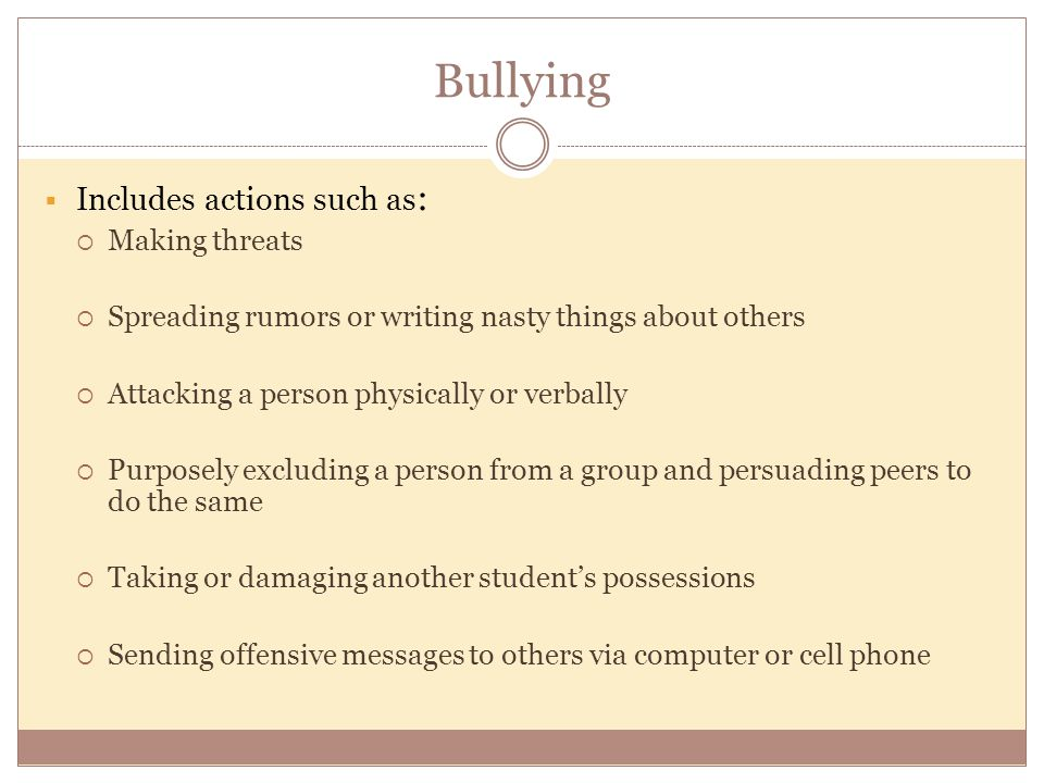 Bullying  Includes actions such as :  Making threats  Spreading rumors or writing nasty things about others  Attacking a person physically or verbally  Purposely excluding a person from a group and persuading peers to do the same  Taking or damaging another student's possessions  Sending offensive messages to others via computer or cell phone