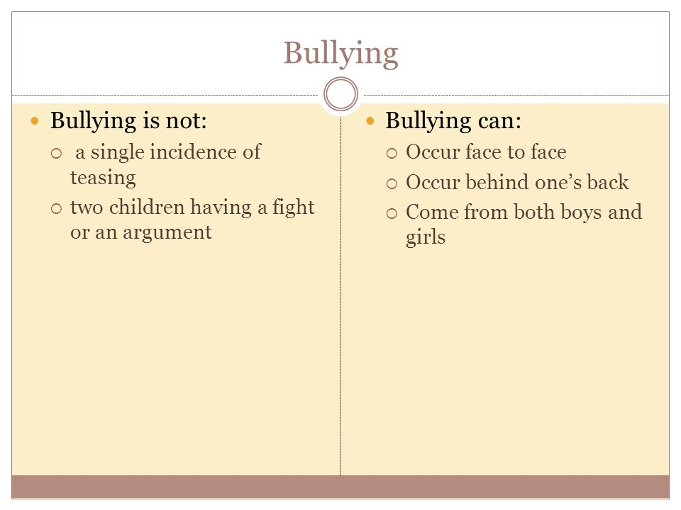 Bullying Bullying is not:  a single incidence of teasing  two children having a fight or an argument Bullying can:  Occur face to face  Occur behind one's back  Come from both boys and girls