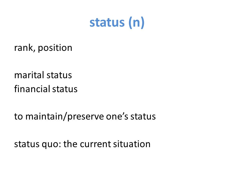 status (n) rank, position marital status financial status to maintain/preserve one's status status quo: the current situation