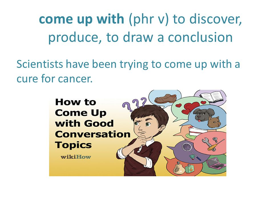 come up with (phr v) to discover, produce, to draw a conclusion Scientists have been trying to come up with a cure for cancer.