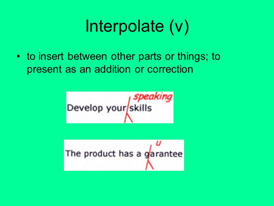 Interpolate (v) to insert between other parts or things; to present as an addition or correction
