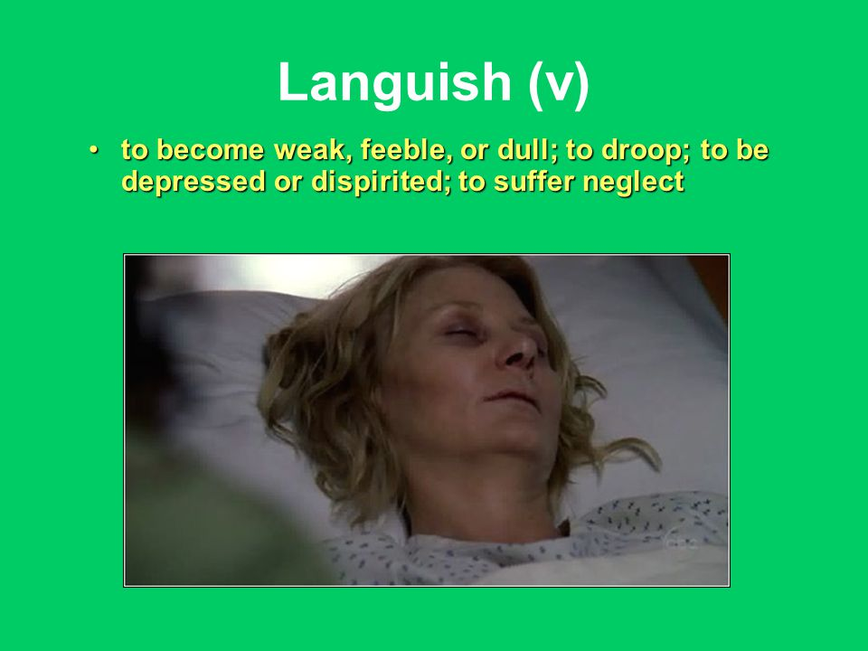 Languish (v) to become weak, feeble, or dull; to droop; to be depressed or dispirited; to suffer neglectto become weak, feeble, or dull; to droop; to be depressed or dispirited; to suffer neglect
