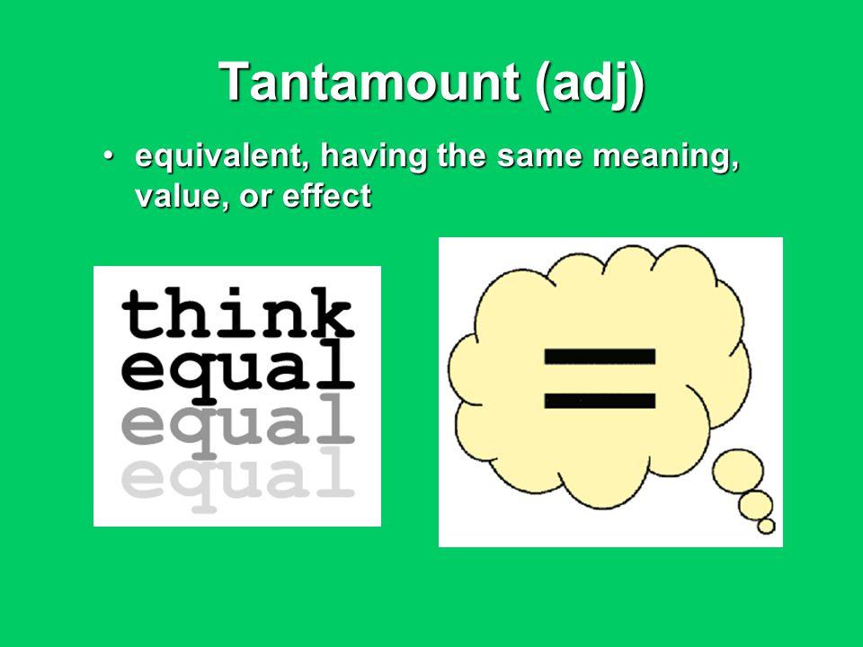 Tantamount (adj) equivalent, having the same meaning, value, or effectequivalent, having the same meaning, value, or effect